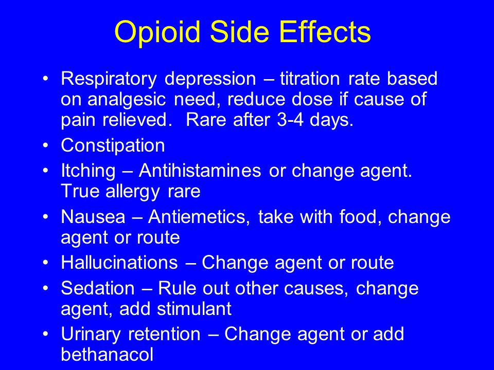 Opioid Side Effects Respiratory depression – titration rate based on analgesic need, reduce dose if cause of pain relieved. Rare after 3-4 days. Const