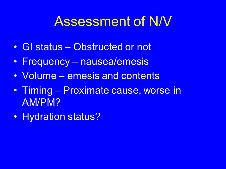 Assessment of N/V GI status – Obstructed or not Frequency – nausea/emesis Volume – emesis and contents Timing – Proximate cause, worse in AM/PM? Hydra