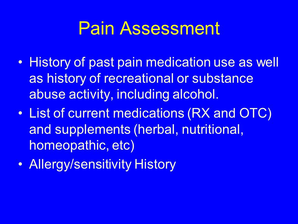 Pain Assessment History of past pain medication use as well as history of recreational or substance abuse activity, including alcohol. List of current