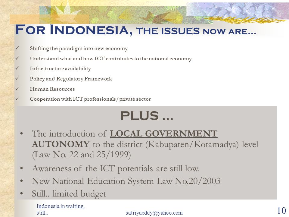Indonesia in waiting, still..satriyaeddy@yahoo.com 9 APPROACHES Developing vs Developed Setting Up the Committee and Secretariat (NITC, TKTI etc) Develop ICT Master Plan Strategies Programs No Committee, but Specific Agency (NOIE etc) Formulate Policy Application Strategies Programs