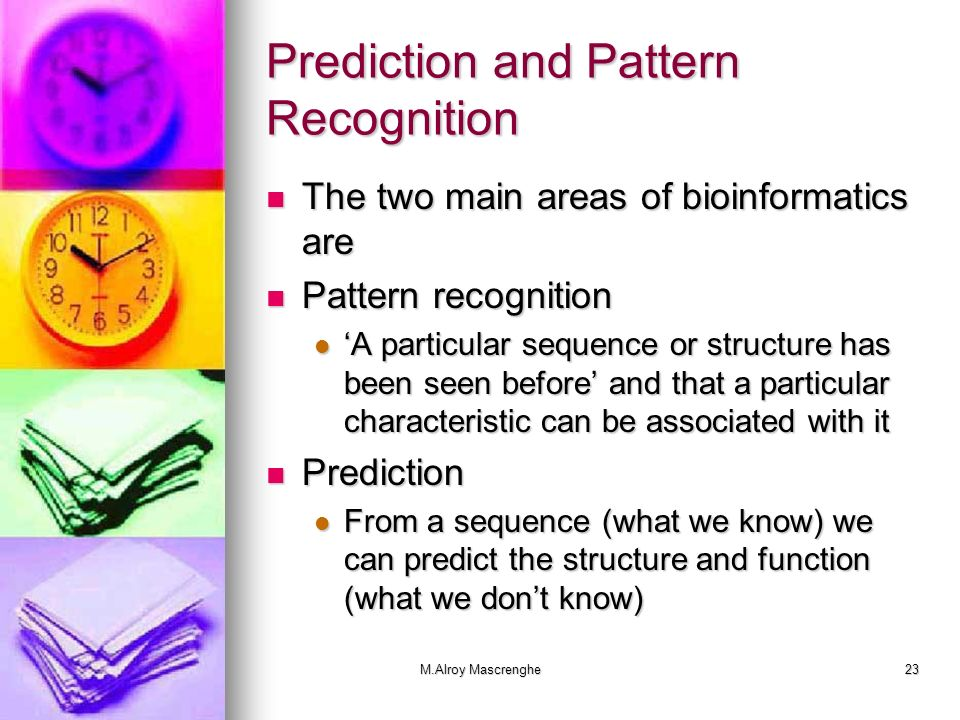M.Alroy Mascrenghe23 Prediction and Pattern Recognition The two main areas of bioinformatics are The two main areas of bioinformatics are Pattern reco