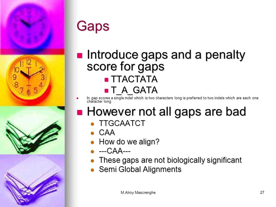 M.Alroy Mascrenghe27 Gaps Introduce gaps and a penalty score for gaps Introduce gaps and a penalty score for gaps TTACTATA TTACTATA T_A_GATA T_A_GATA