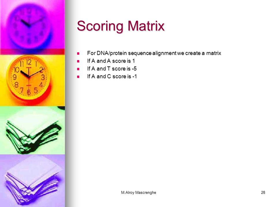 M.Alroy Mascrenghe28 Scoring Matrix For DNA/protein sequence alignment we create a matrix For DNA/protein sequence alignment we create a matrix If A a