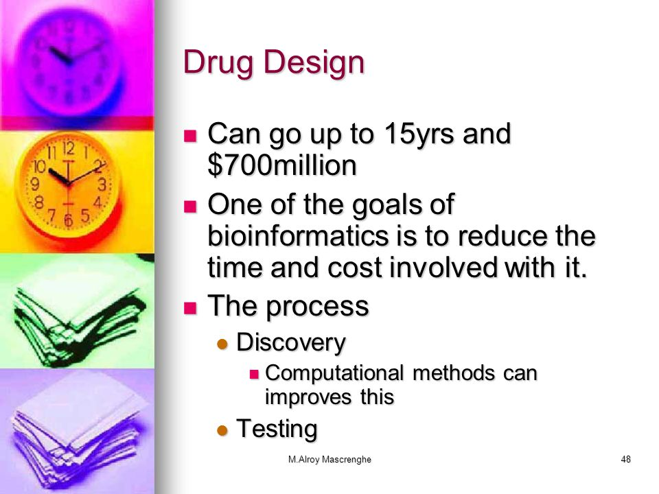 M.Alroy Mascrenghe48 Drug Design Can go up to 15yrs and $700million Can go up to 15yrs and $700million One of the goals of bioinformatics is to reduce