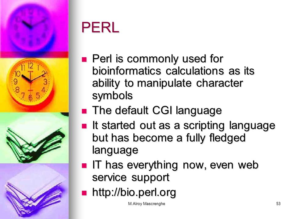 M.Alroy Mascrenghe53 PERL Perl is commonly used for bioinformatics calculations as its ability to manipulate character symbols Perl is commonly used f