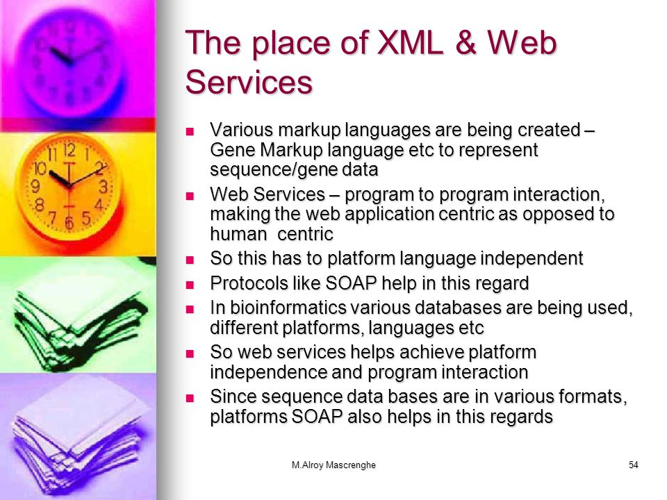 M.Alroy Mascrenghe54 The place of XML & Web Services Various markup languages are being created – Gene Markup language etc to represent sequence/gene