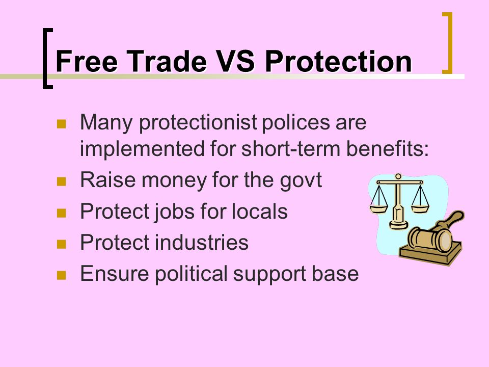 Free Trade VS Protection Many protectionist polices are implemented for short-term benefits: Raise money for the govt Protect jobs for locals Protect
