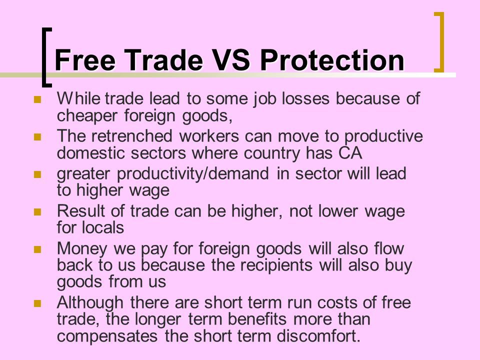 Free Trade VS Protection While trade lead to some job losses because of cheaper foreign goods, The retrenched workers can move to productive domestic