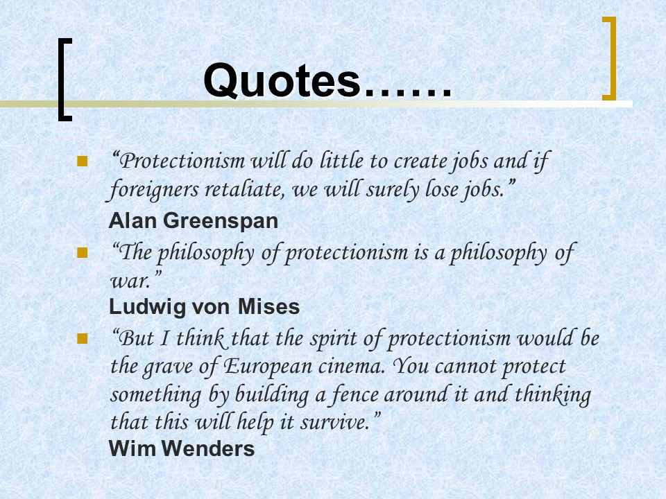 Quotes…… Protectionism will do little to create jobs and if foreigners retaliate, we will surely lose jobs. Alan Greenspan The philosophy of protectio