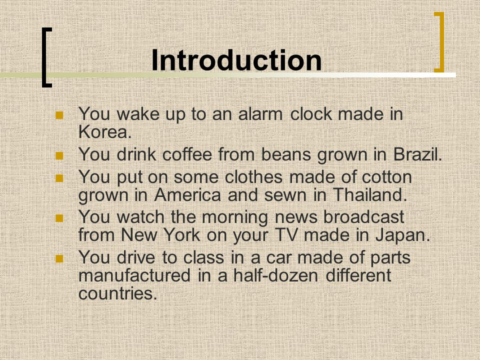 Introduction You wake up to an alarm clock made in Korea. You drink coffee from beans grown in Brazil. You put on some clothes made of cotton grown in