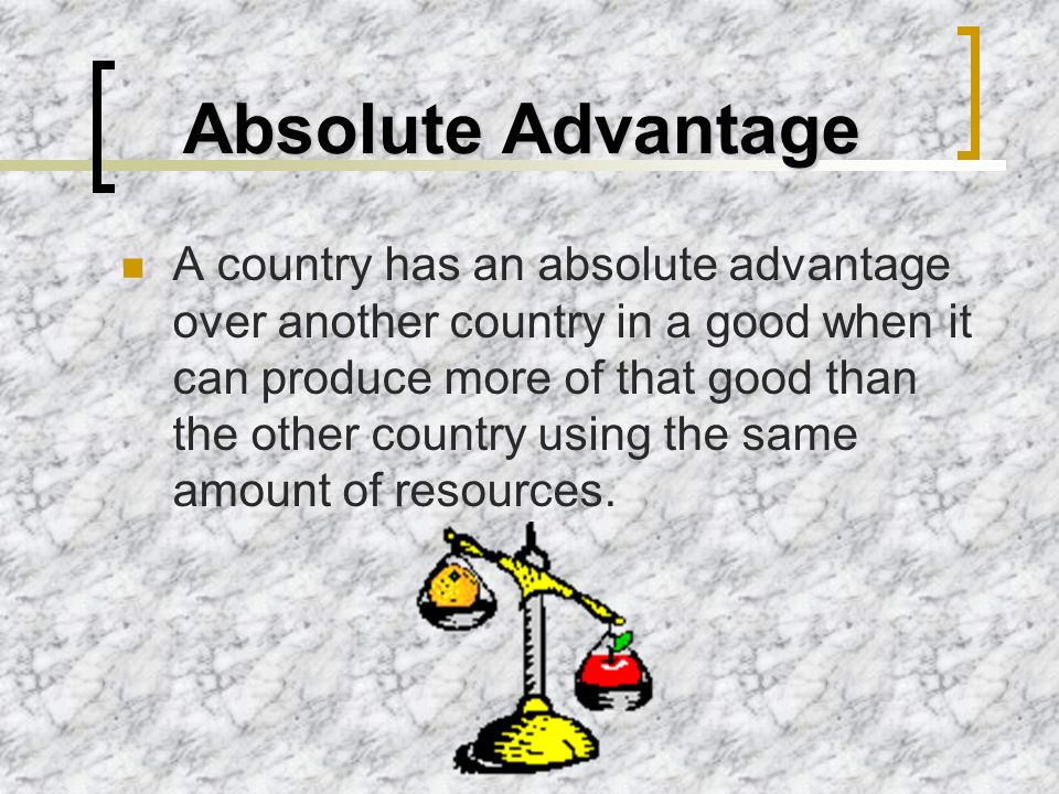 Absolute Advantage A country has an absolute advantage over another country in a good when it can produce more of that good than the other country usi