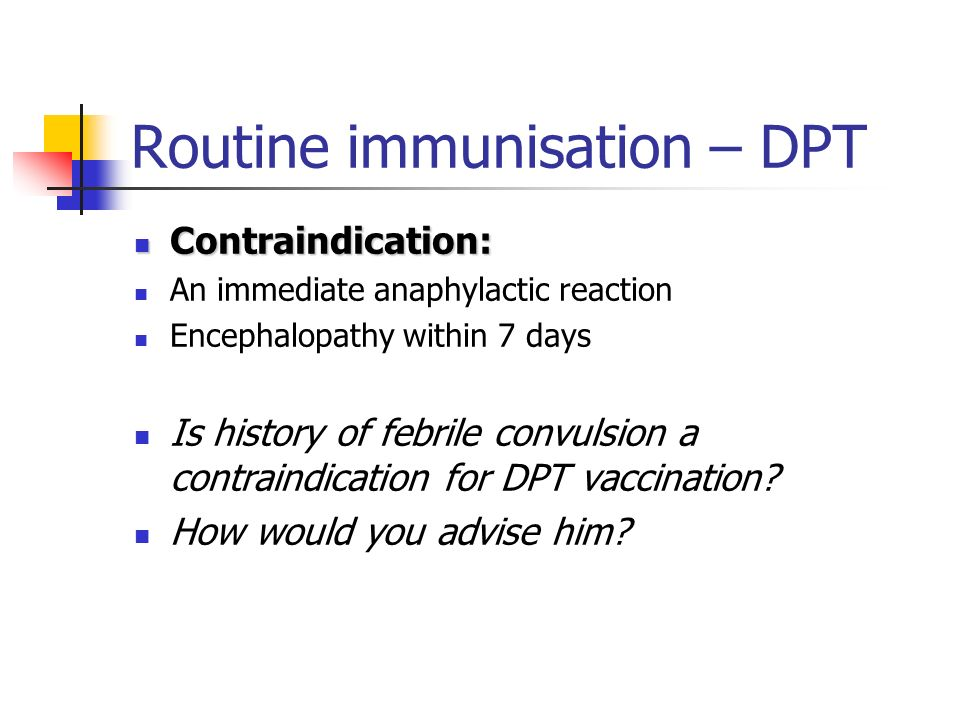 Routine immunisation - DPT Adverse event: Adverse event: Local and febrile reaction Bacterial or sterile abscesses 6-10/million Allergic reaction – anaphylaxis2/100,000 Seizures – febrile seizures Hypotonic-hyporesponsive episode4-291/100,000 Fever of 40.50.3% PertussisDiphtheria toxoid Tetanus absorbed toxoid Efficacy50-90%97%100%