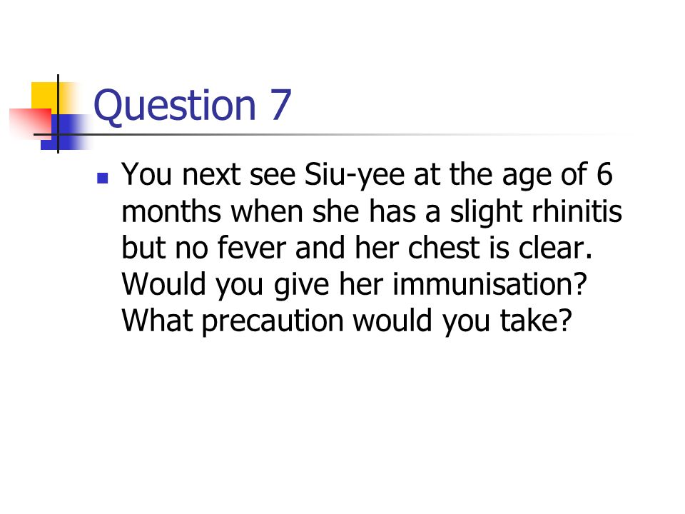 Question 6 Mr Chan returns in 2 months for Siu yee s sencond immunisation and tells you she had a fever after her last immunisation. She cried during