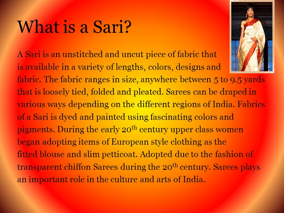The History of a Sari Origin obscure –Thought to be more than 5,000 years old, when cotton was first woven into pieces of fabric Idea of beauty in Ancient India was that of a small waist, large bust and hips –The Sari seemed to be the perfect dress to accentuate those proportions Clothing patterns have changed throughout the world, the Sari has survived –is the main piece of clothing women in rural India wear