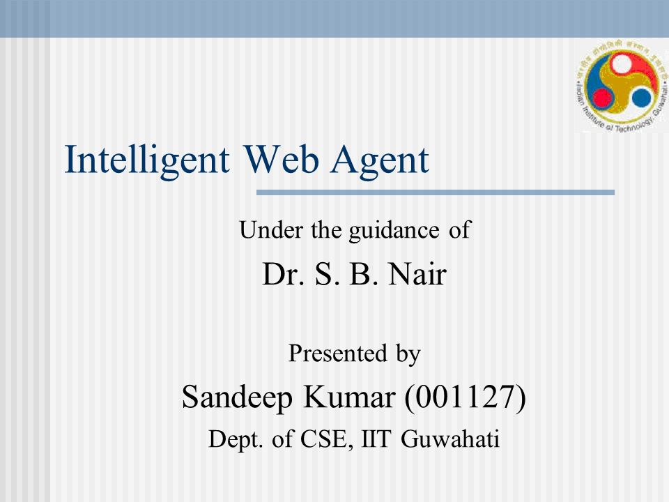 Intelligent Web Agent Under the guidance of Dr. S. B. Nair Presented by Sandeep Kumar (001127) Dept. of CSE, IIT Guwahati