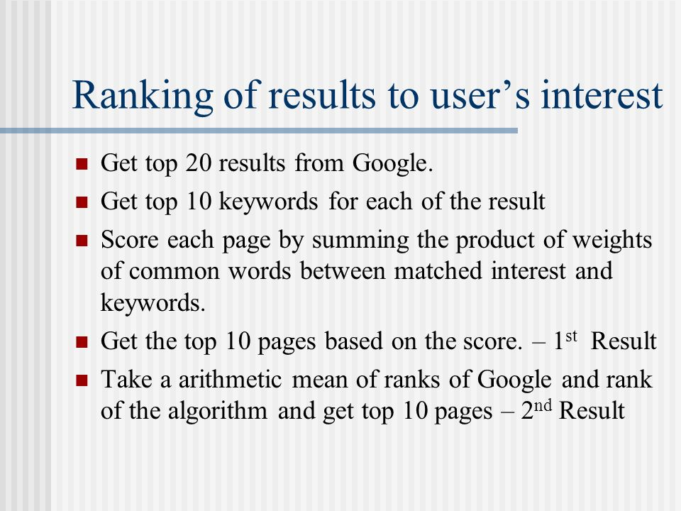 Ranking of results to users interest Get top 20 results from Google. Get top 10 keywords for each of the result Score each page by summing the product