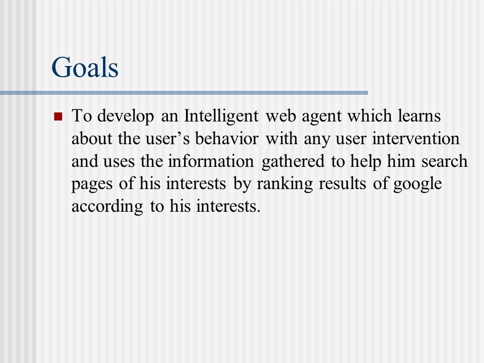 Goals To develop an Intelligent web agent which learns about the users behavior with any user intervention and uses the information gathered to help h