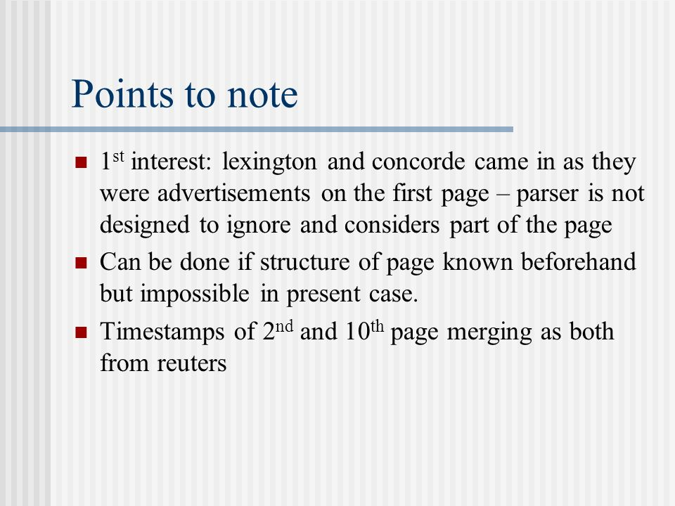 Points to note 1 st interest: lexington and concorde came in as they were advertisements on the first page – parser is not designed to ignore and considers part of the page Can be done if structure of page known beforehand but impossible in present case.