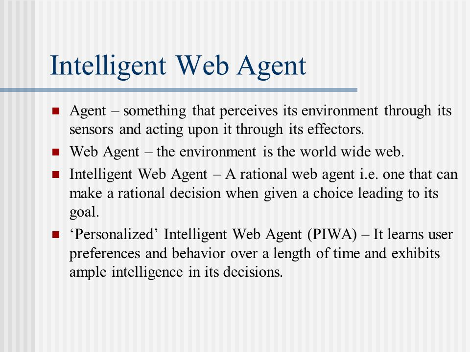 Intelligent Web Agent Agent – something that perceives its environment through its sensors and acting upon it through its effectors.