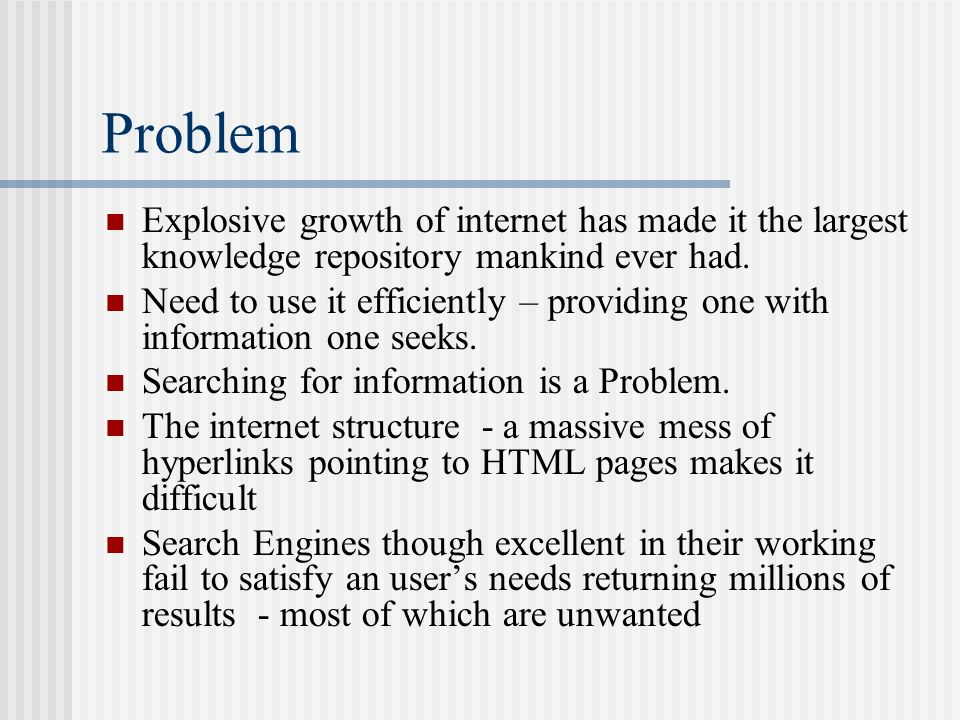 Problem Explosive growth of internet has made it the largest knowledge repository mankind ever had.