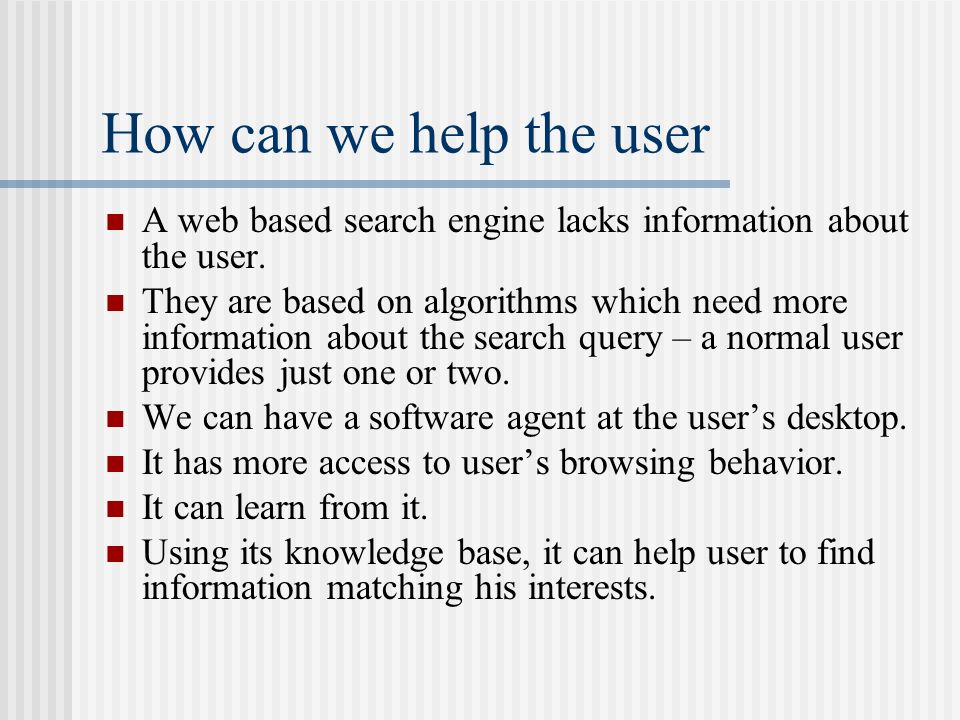 How can we help the user A web based search engine lacks information about the user. They are based on algorithms which need more information about th