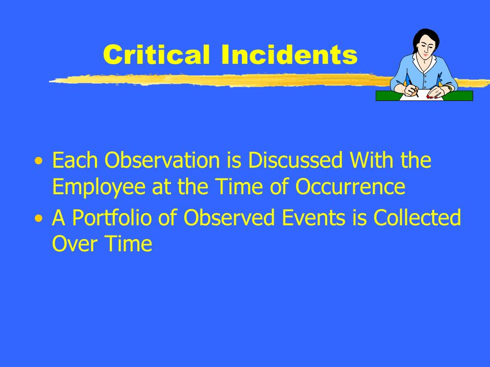 Critical Incidents Based on Observation of Behaviors Positive Negative Written Notation of Behaviors is Made & Placed in Each Employees File
