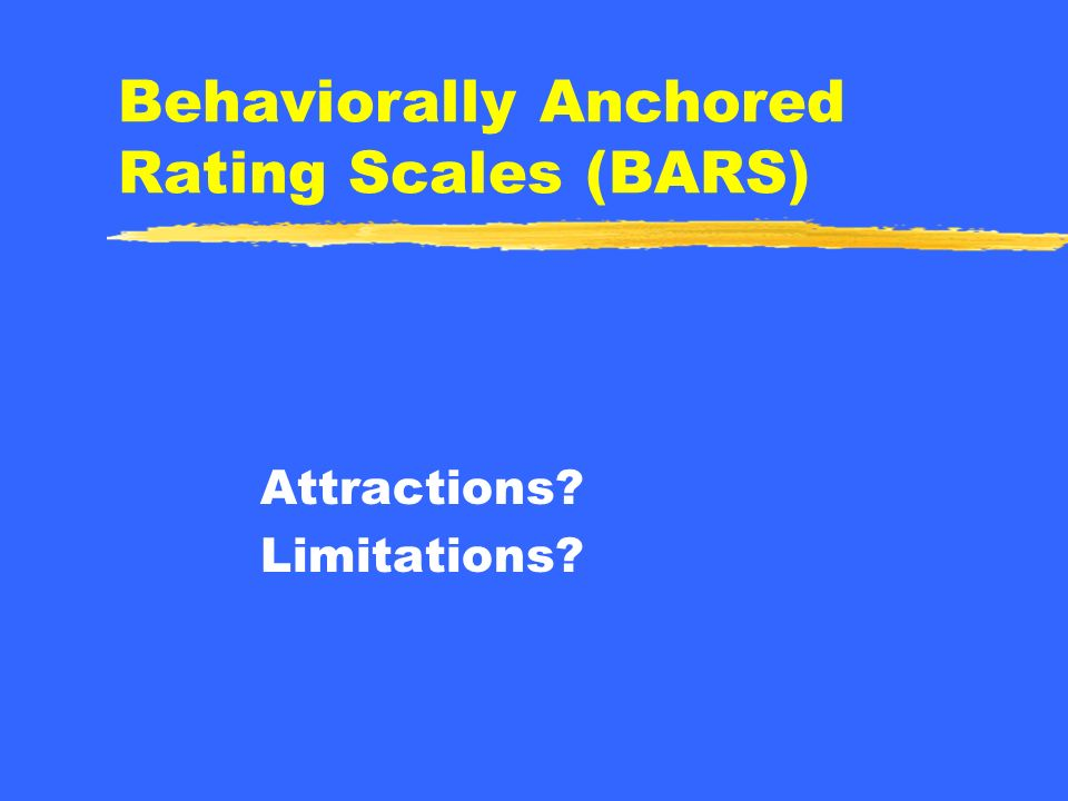 Behaviorally Anchored Rating Scales (BARS) A form of graphic rating scale How is different from traditional rating scale