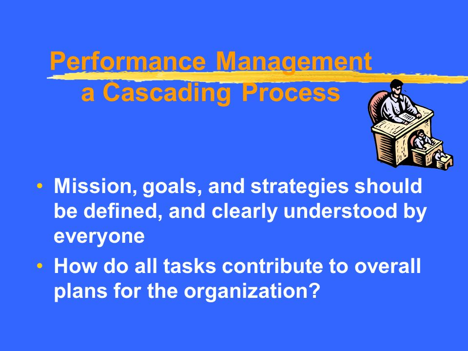 Organizational Alignment All efforts must be aligned with overall goals and strategies of the organization. …a key to Performance Management