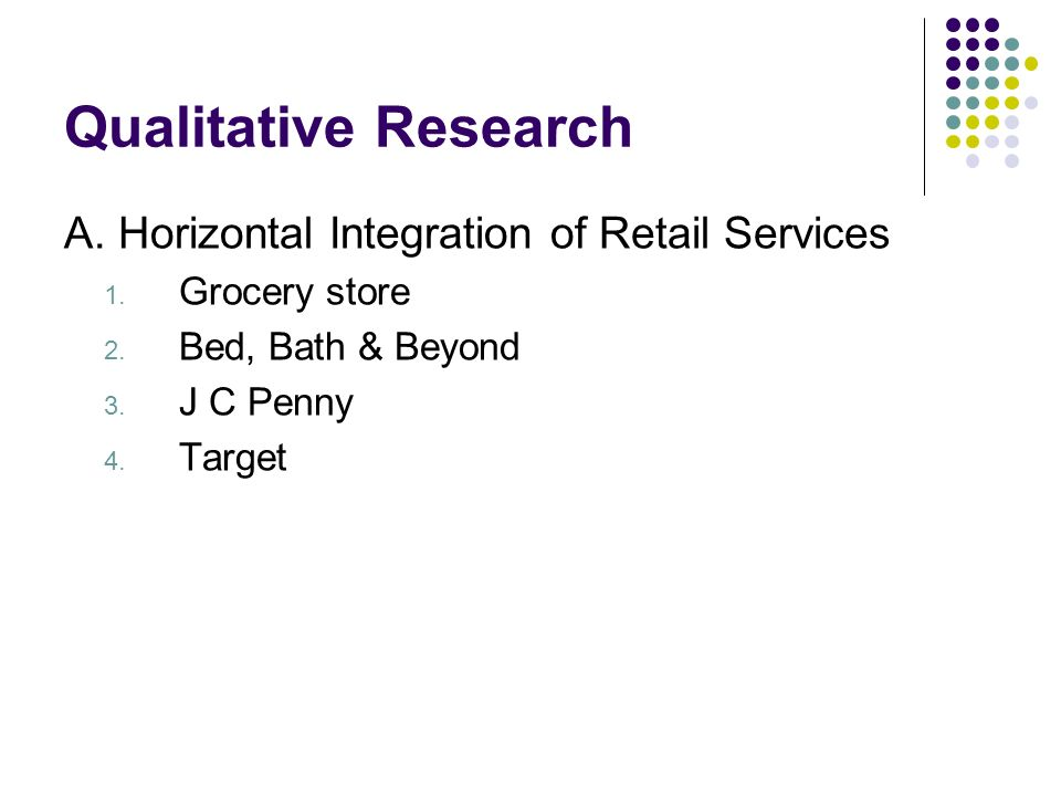 Qualitative Research A. Horizontal Integration of Retail Services 1. Grocery store 2. Bed, Bath & Beyond 3. J C Penny 4. Target
