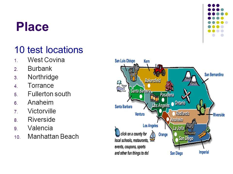 Place 10 test locations 1. West Covina 2. Burbank 3. Northridge 4. Torrance 5. Fullerton south 6. Anaheim 7. Victorville 8. Riverside 9. Valencia 10.
