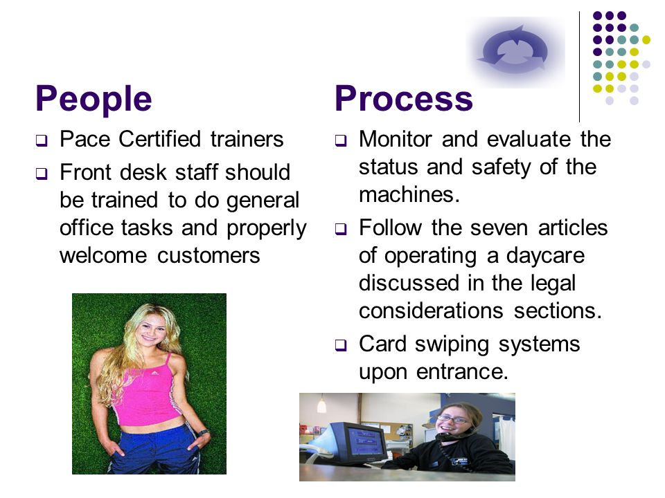 People Pace Certified trainers Front desk staff should be trained to do general office tasks and properly welcome customers Process Monitor and evalua