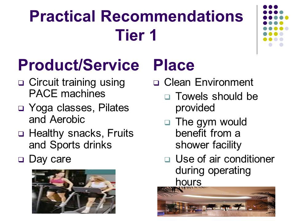 Practical Recommendations Tier 1 Product/Service Circuit training using PACE machines Yoga classes, Pilates and Aerobic Healthy snacks, Fruits and Spo