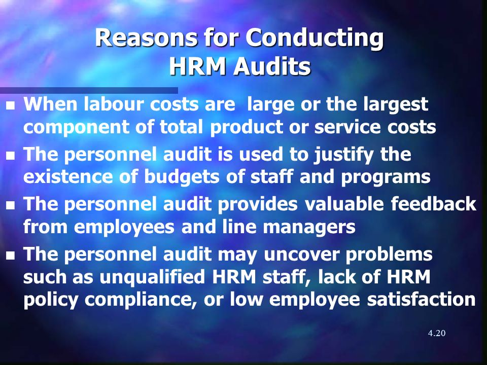 4.20 Reasons for Conducting HRM Audits n n When labour costs are large or the largest component of total product or service costs n n The personnel audit is used to justify the existence of budgets of staff and programs n n The personnel audit provides valuable feedback from employees and line managers n n The personnel audit may uncover problems such as unqualified HRM staff, lack of HRM policy compliance, or low employee satisfaction