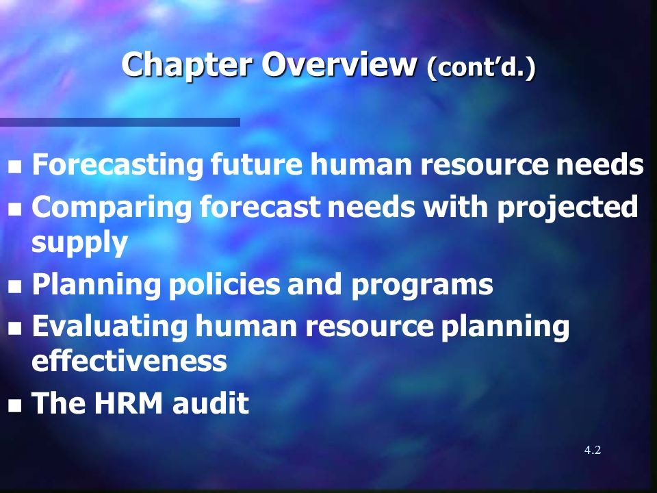 4.2 Chapter Overview (contd.) n n Forecasting future human resource needs n n Comparing forecast needs with projected supply n n Planning policies and programs n n Evaluating human resource planning effectiveness n n The HRM audit