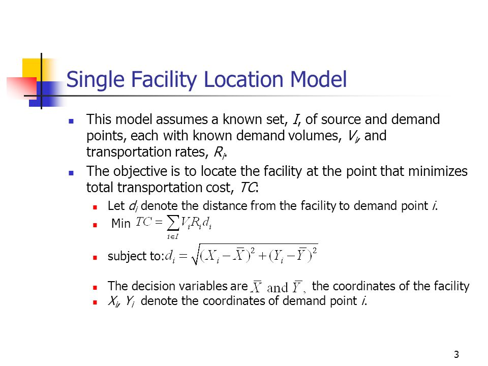 3 Single Facility Location Model This model assumes a known set, I, of source and demand points, each with known demand volumes, V i, and transportati