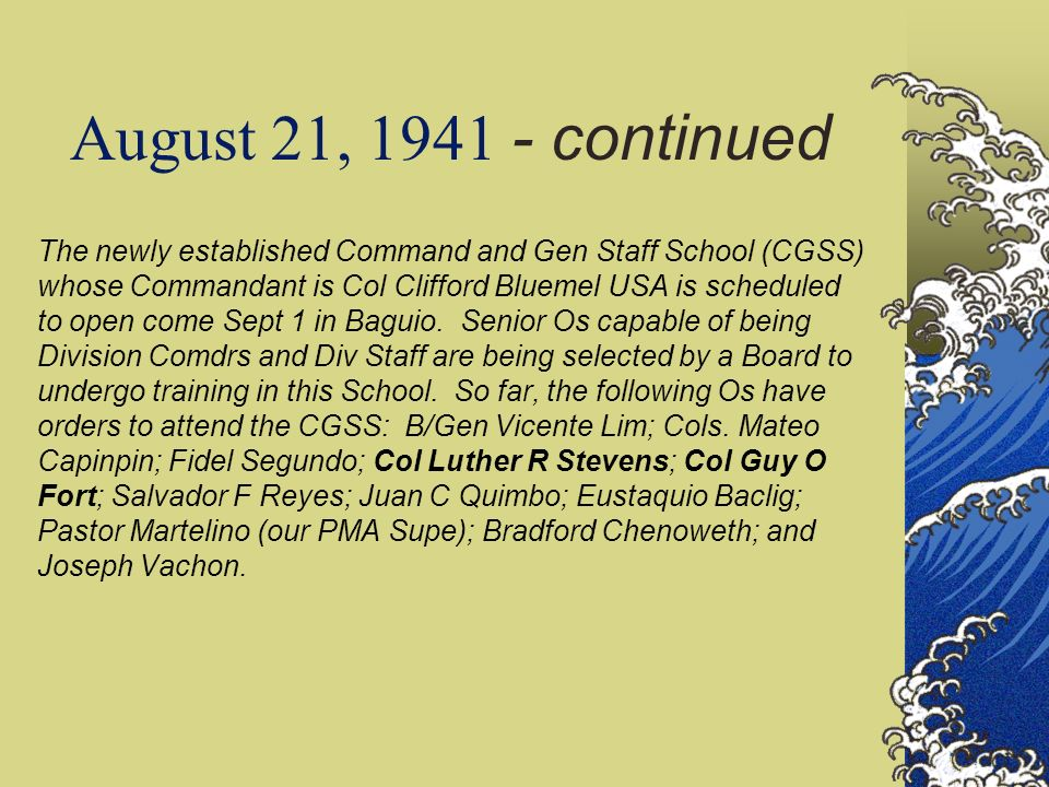 August 21, 1941 - continued The newly established Command and Gen Staff School (CGSS) whose Commandant is Col Clifford Bluemel USA is scheduled to open come Sept 1 in Baguio.