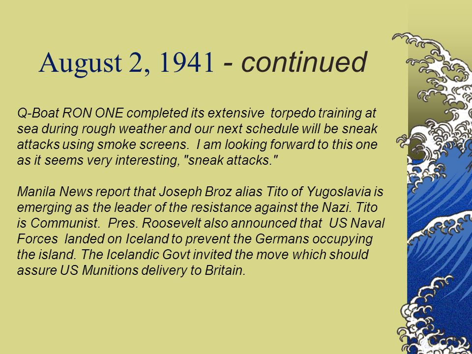 August 2, 1941 - continued Q-Boat RON ONE completed its extensive torpedo training at sea during rough weather and our next schedule will be sneak attacks using smoke screens.