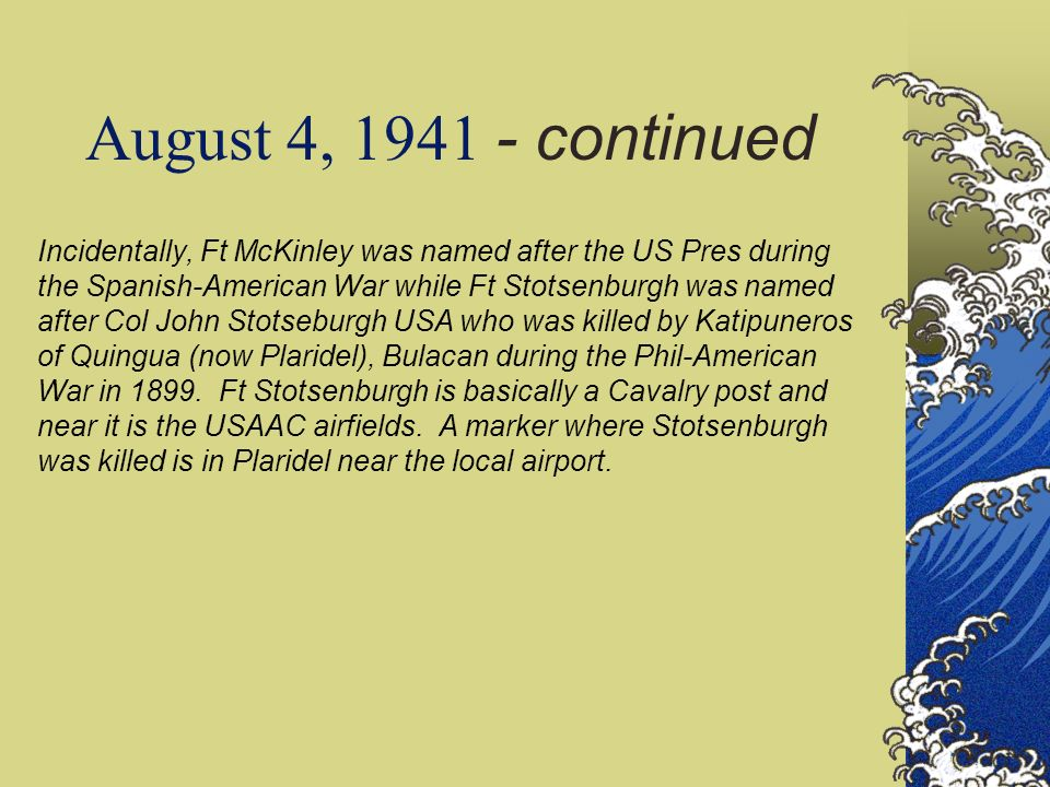 August 4, 1941 - continued Incidentally, Ft McKinley was named after the US Pres during the Spanish-American War while Ft Stotsenburgh was named after Col John Stotseburgh USA who was killed by Katipuneros of Quingua (now Plaridel), Bulacan during the Phil-American War in 1899.