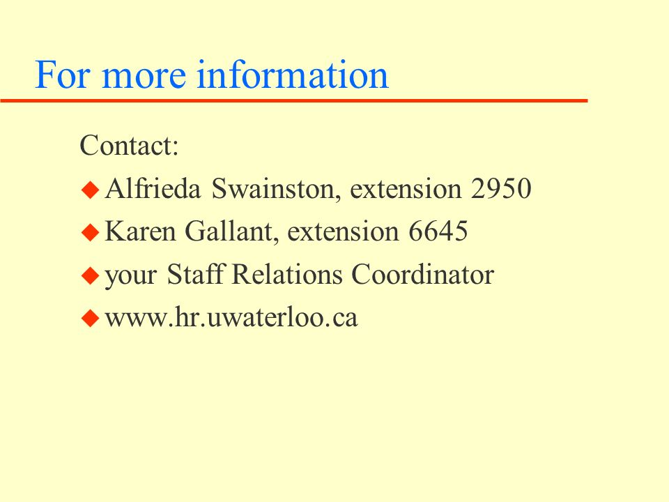 For more information Contact: u Alfrieda Swainston, extension 2950 u Karen Gallant, extension 6645 u your Staff Relations Coordinator u www.hr.uwaterloo.ca