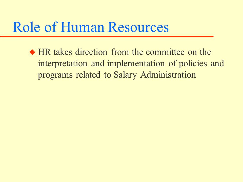 Role of Human Resources u HR takes direction from the committee on the interpretation and implementation of policies and programs related to Salary Administration