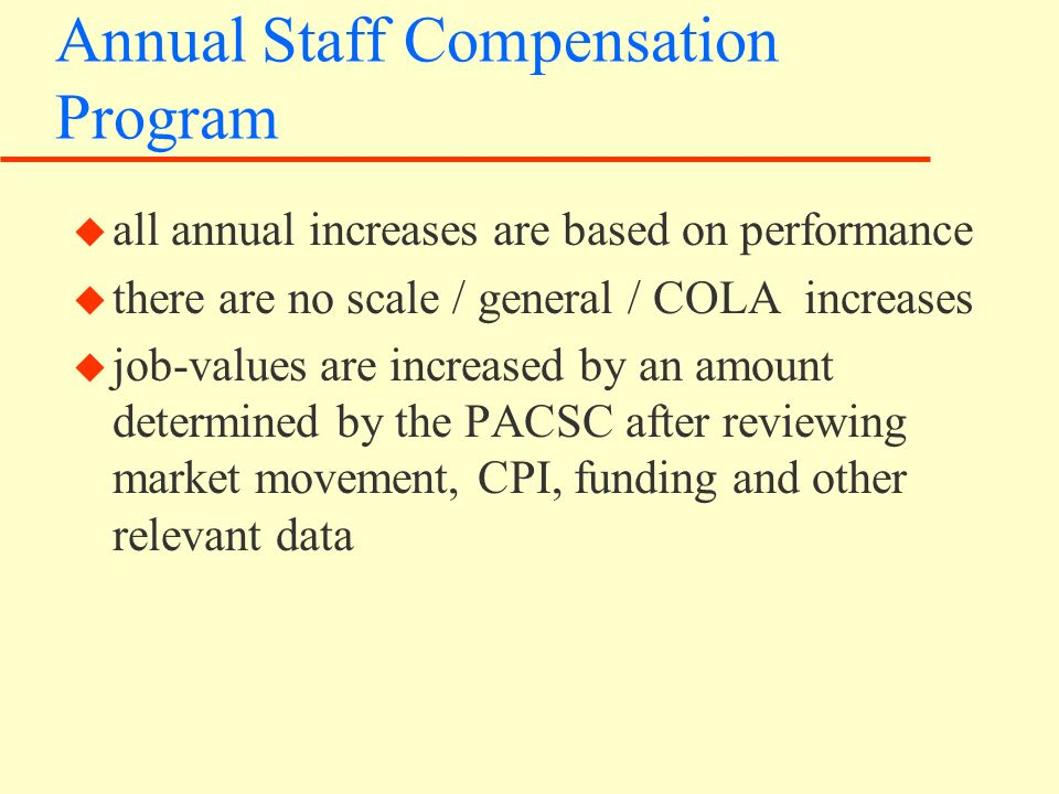 Annual Staff Compensation Program u all annual increases are based on performance u there are no scale / general / COLA increases u job-values are increased by an amount determined by the PACSC after reviewing market movement, CPI, funding and other relevant data