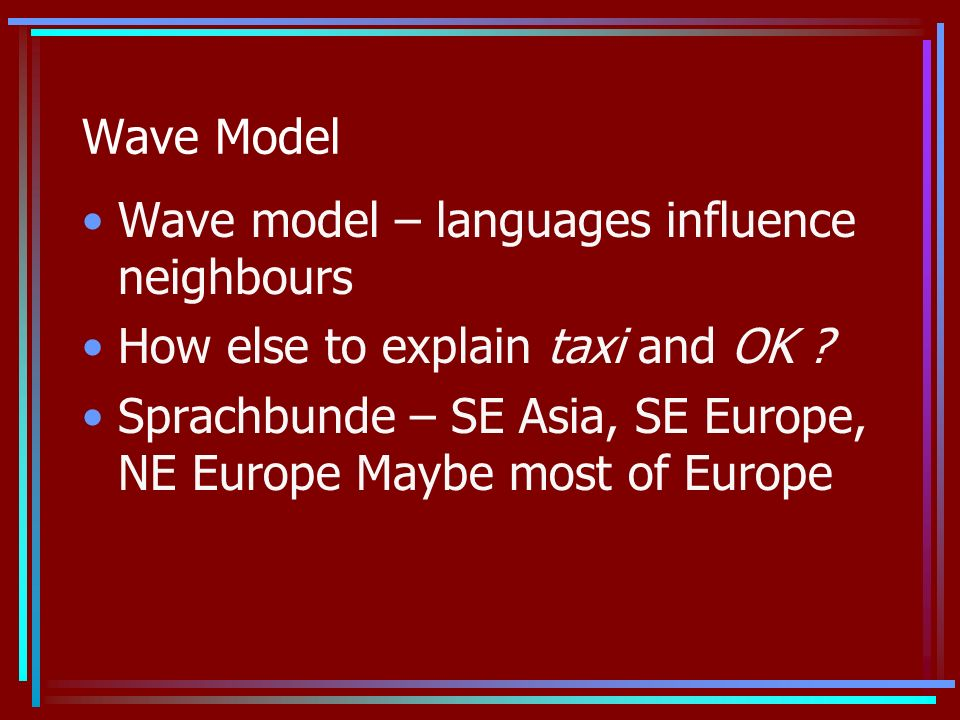 Wave Model Wave model – languages influence neighbours How else to explain taxi and OK .