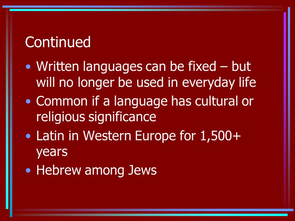 Continued Written languages can be fixed – but will no longer be used in everyday life Common if a language has cultural or religious significance Latin in Western Europe for 1,500+ years Hebrew among Jews