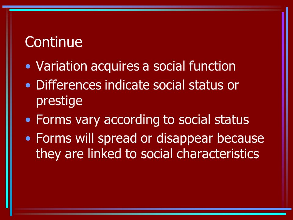 Continue Variation acquires a social function Differences indicate social status or prestige Forms vary according to social status Forms will spread or disappear because they are linked to social characteristics