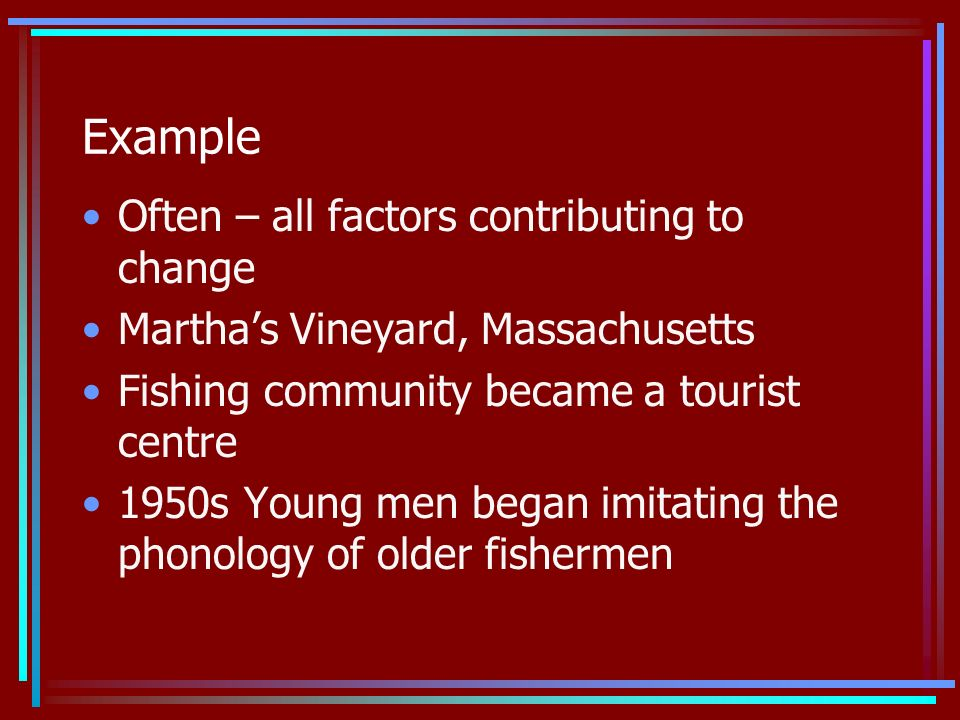 Example Often – all factors contributing to change Marthas Vineyard, Massachusetts Fishing community became a tourist centre 1950s Young men began imitating the phonology of older fishermen