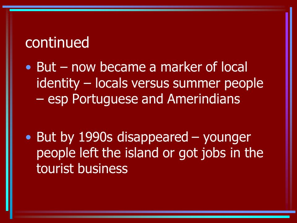 continued But – now became a marker of local identity – locals versus summer people – esp Portuguese and Amerindians But by 1990s disappeared – younger people left the island or got jobs in the tourist business