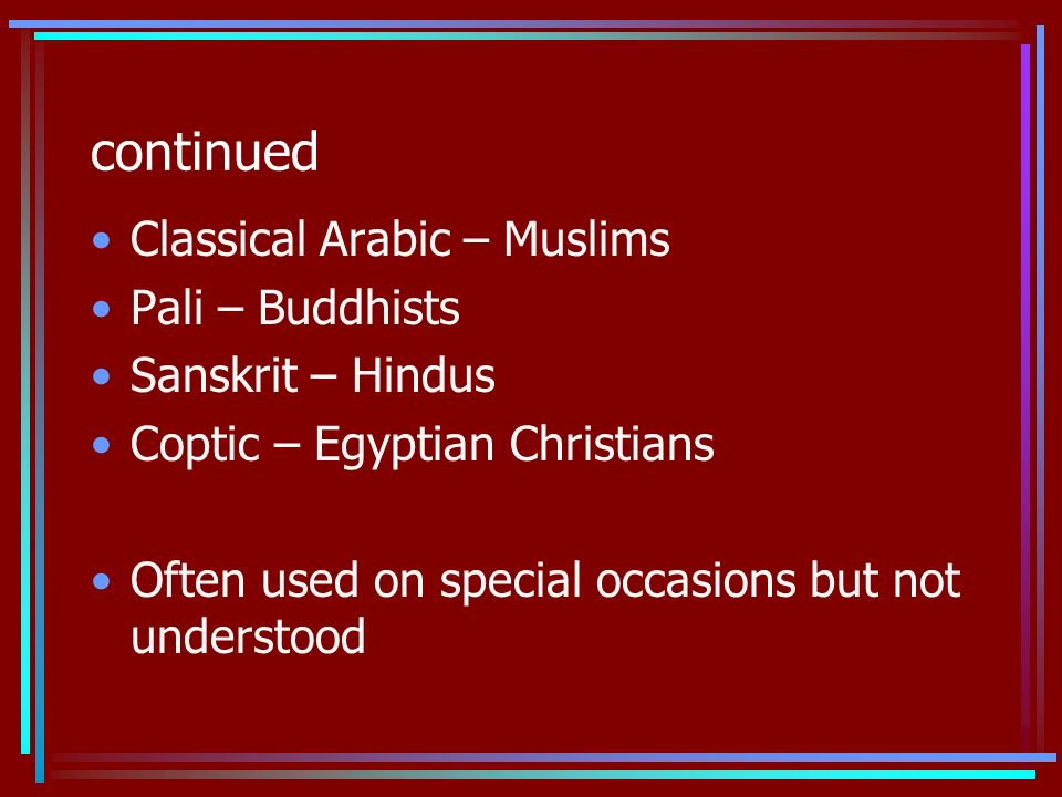 continued Classical Arabic – Muslims Pali – Buddhists Sanskrit – Hindus Coptic – Egyptian Christians Often used on special occasions but not understood