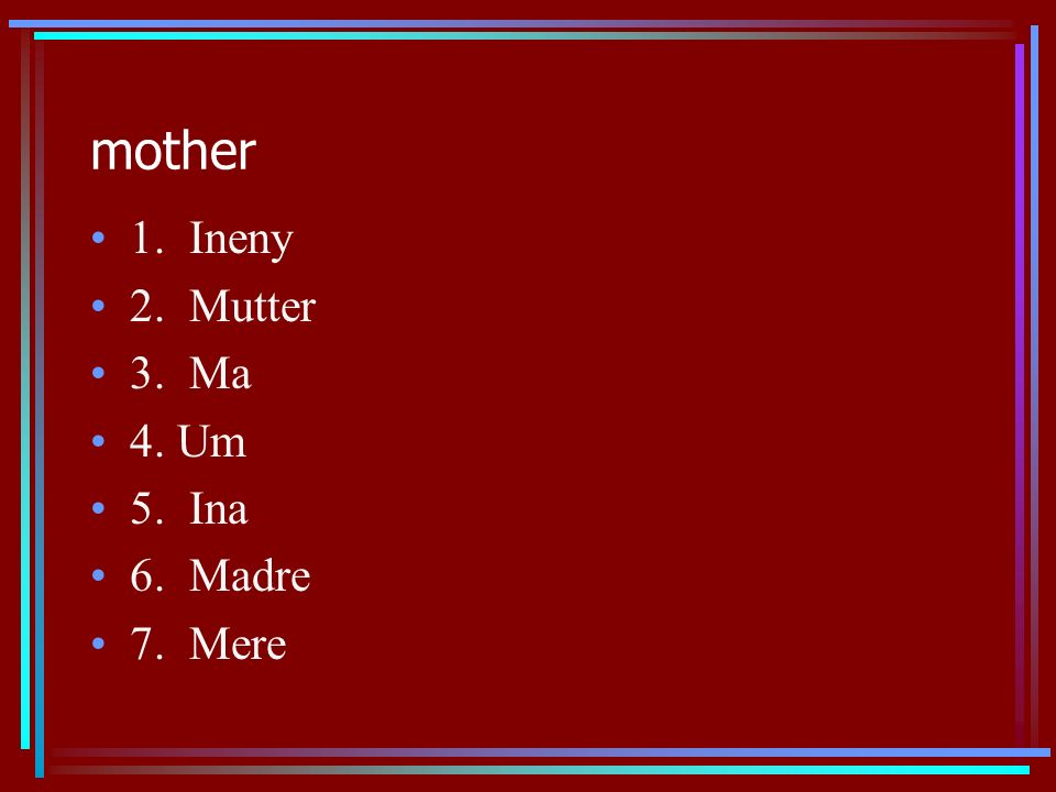 mother 1. Ineny 2. Mutter 3. Ma 4. Um 5. Ina 6. Madre 7. Mere