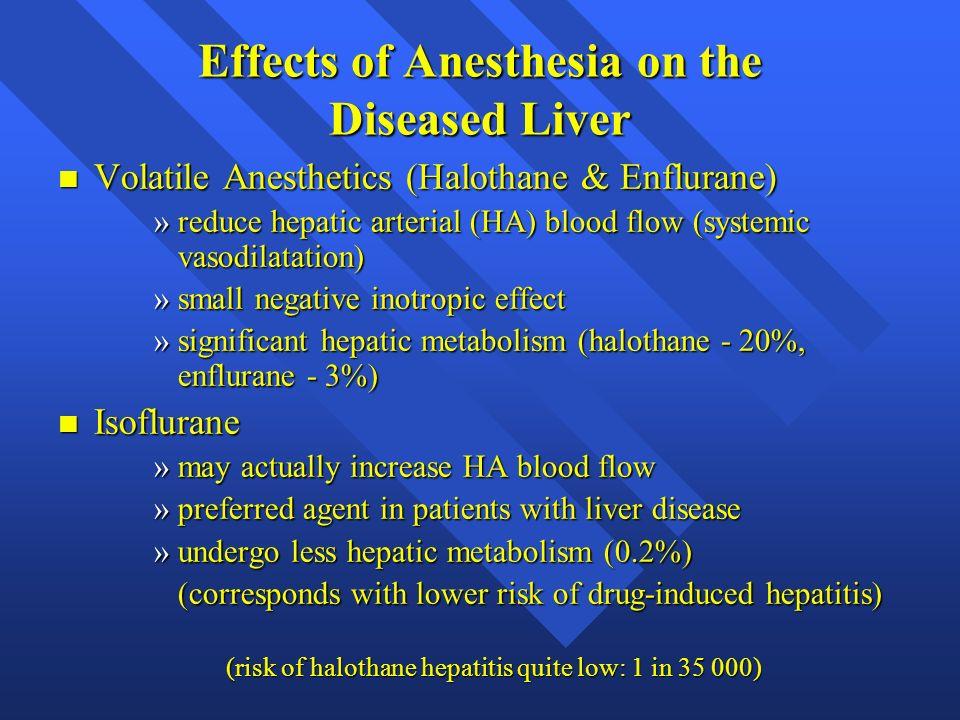Effects of Anesthesia on the Diseased Liver n Volatile Anesthetics (Halothane & Enflurane) »reduce hepatic arterial (HA) blood flow (systemic vasodila
