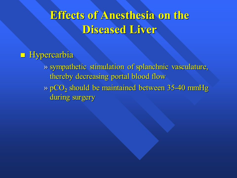 Effects of Anesthesia on the Diseased Liver n Hypercarbia »sympathetic stimulation of splanchnic vasculature, thereby decreasing portal blood flow »pC